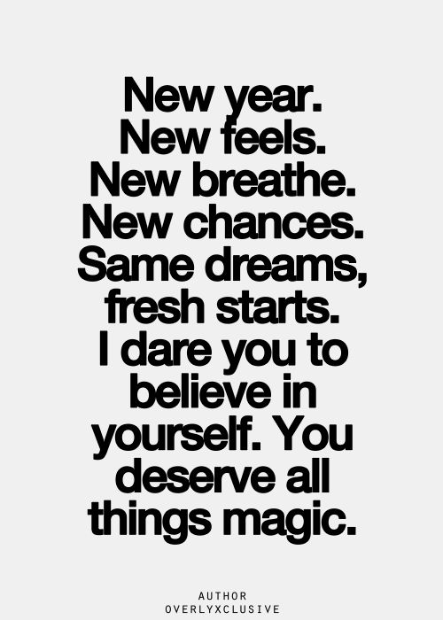 New Year. New Feels. New Breath. New Chances. Same Dreams. Fresh Starts. I dare you to believe in yourself. You deserve all things MAGIC.: