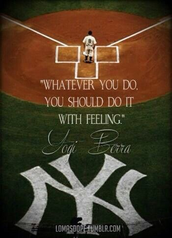 Whatever you do, you should do it wiht feeling. ~ Yogi Berra