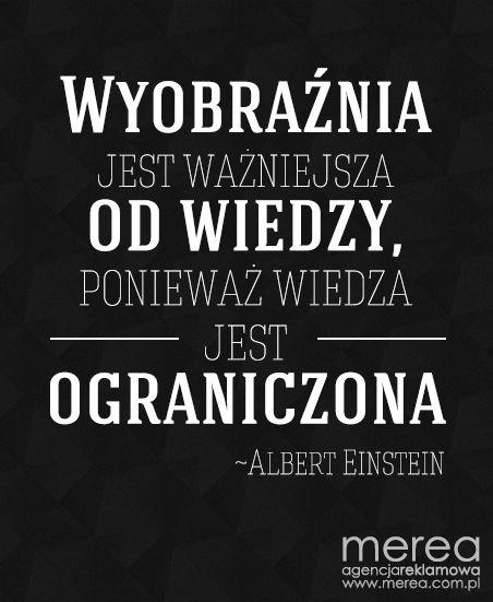 *Wyobraźnia jest ważniejsza od wiedzy, ponieważ wiedza jest ograniczona* ~Albert Einstein