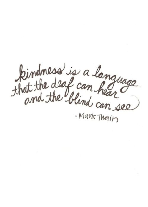 Kindness is a language that the deaf hear and the blind can see.