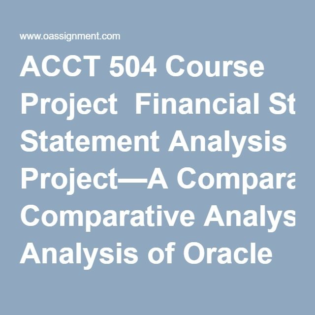 ACCT 504 Course Project  Financial Statement Analysis Project—A Comparative Analysis of Oracle Corporation and Microsoft Corporation  Here is the link for the financial statements for Oracle Corporation for the fiscal year ending 2011. First, select 2011 using the drop-down arrow labeled for Year on the right-hand side of the page, and then select Annual Reports using the drop-down arrow labeled Filing Type on the left-hand side of the page.   You should select the 10k dated 6/28/2011 and…
