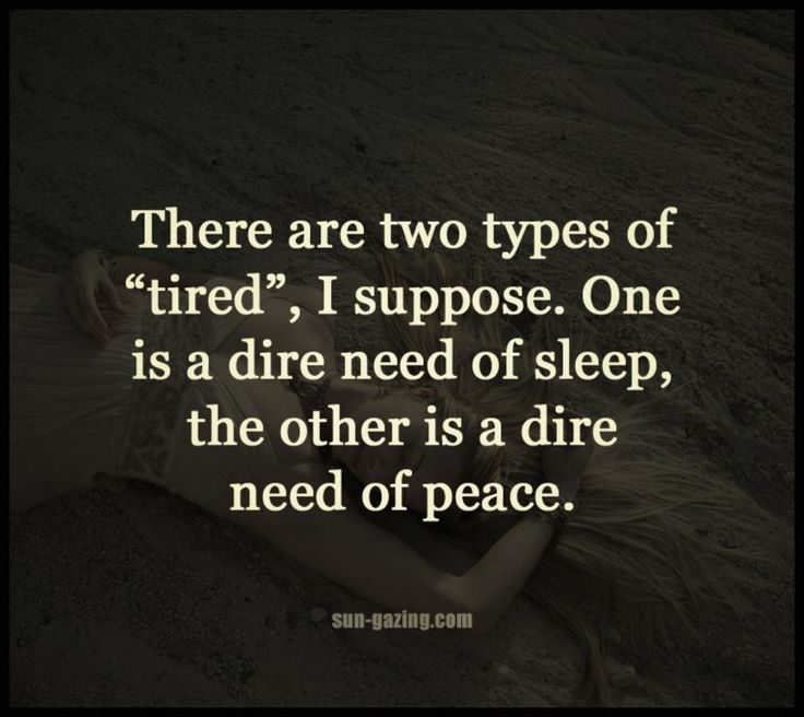 "There are two types of ""tired"", I suppose. One is a dire need of sleep, the other is a dire need of peace."