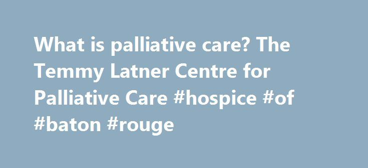 What is palliative care? The Temmy Latner Centre for Palliative Care #hospice #of #baton #rouge http://hotels.remmont.com/what-is-palliative-care-the-temmy-latner-centre-for-palliative-care-hospice-of-baton-rouge/  #palliative care definition # What is palliative care? Overview of palliative care Dying can be painful and, frankly, it's hard. It seems strange to talk about the quality of life of dying people, but that s what palliative care is all about: improving the quality of life, and the…