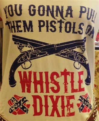 You Gonna Pull Them Pistols or Whistle Dixie