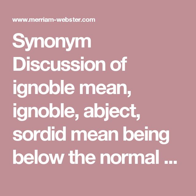 Synonym Discussion of ignoble mean, ignoble, abject, sordid mean being below the normal standards of human decency and dignity. mean suggests small-mindedness, ill temper, or cupidity. (mean and petty satire) ignoble suggests a loss or lack of some essential high quality of mind or spirit. (an ignoble scramble after material possessions) abject may imply degradation, debasement, or servility. (abject poverty) sordid is stronger than all of these in stressing physical or spiritual degradation…