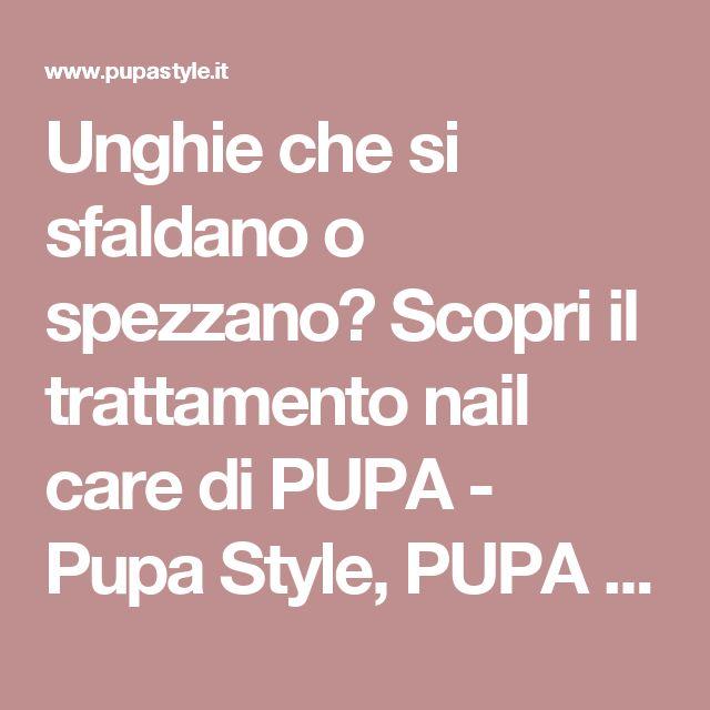 Unghie che si sfaldano o spezzano? Scopri il trattamento nail care di PUPA - Pupa Style, PUPA Milano's blog
