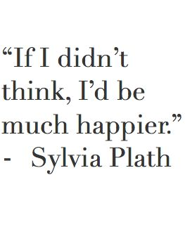 "INFJ - ""If I didn't think, I'd be much happier."" ~ Sylvia Plath"