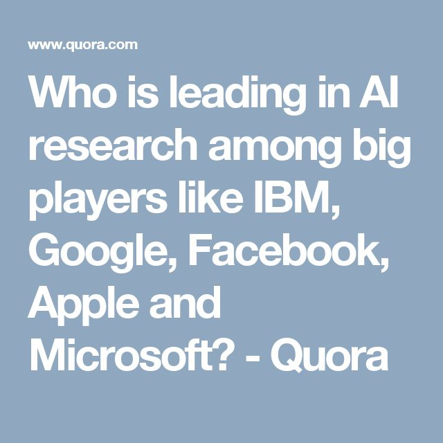 Who is leading in AI research among big players like IBM, Google, Facebook, Apple and Microsoft? - Quora