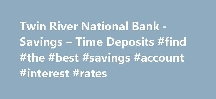 Twin River National Bank -Savings – Time Deposits #find #the #best #savings #account #interest #rates http://savings.remmont.com/twin-river-national-bank-savings-time-deposits-find-the-best-savings-account-interest-rates/  Savings Time Deposit Accounts We are proud to offer a competitive rate every day of...