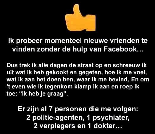 .....dit is exact wat ik van facebook vind. Stel je voor dat je hetgeen je op facebook zet ook  in het echt zou doen!
