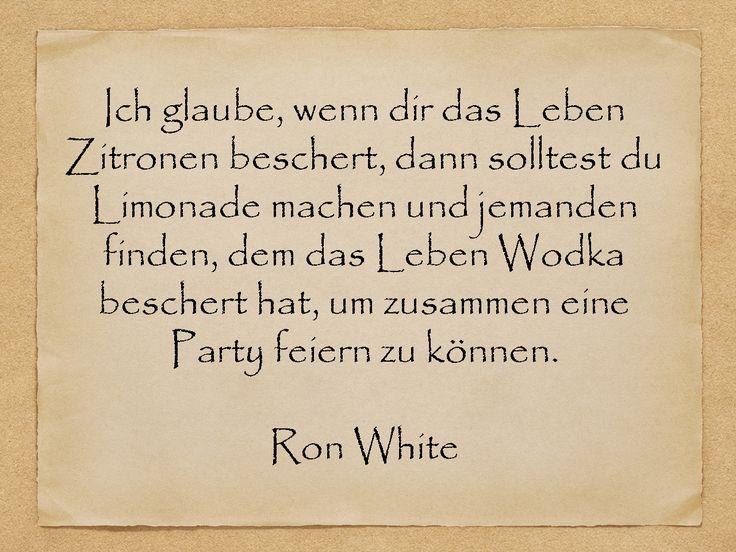 Ich glaube, wenn dir das Leben Zitronen beschert, dann solltest du Limonade machen und jemanden finden, dem das Leben Wodka beschert hat, um zusammen eine Party feiern zu können.  Ron White  http://zumgeburtstag.org/geburtstagssprueche/ich-glaube/