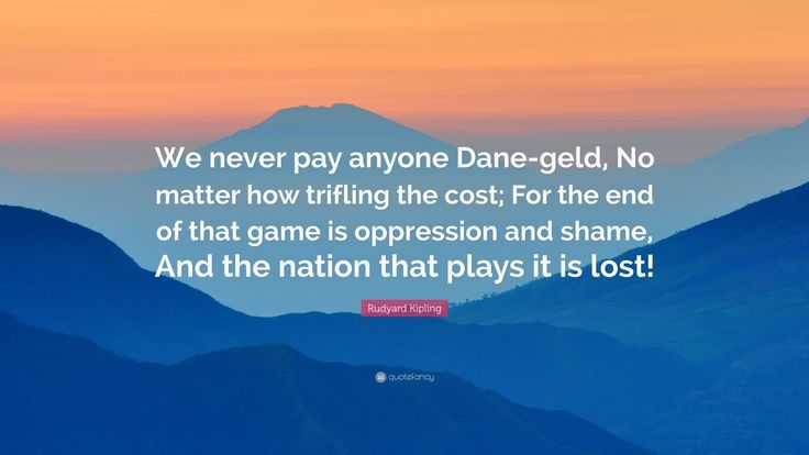 """Rudyard Kipling Quote: """"We never pay anyone Dane-geld, No matter how trifling the cost; For the end of that game is oppression and shame, And the nation that plays it is lost!"""""""