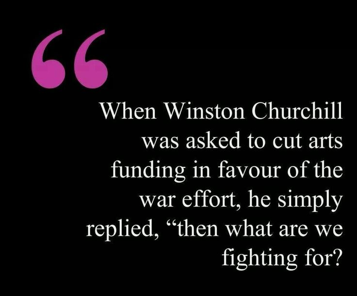 Winston Churchill We need to have someone step up to the plate here to stop cutting funding on the arts for our children!  Music class now goes to 3rd grade, but last year when my son was in 3rd grade, he and his classmates did not get music, and art has dropped to every other week, if that :/