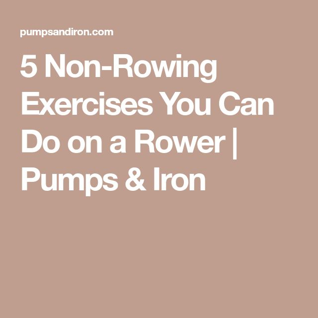 5 Non-Rowing Exercises You Can Do on a Rower | Pumps & Iron