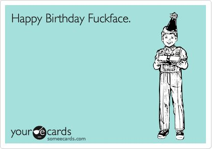 Happy Birthday Fuckface. | Birthday Ecard
