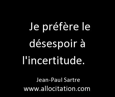 Je préfère le désespoir à l'incertitude - Jean Paul Sartre