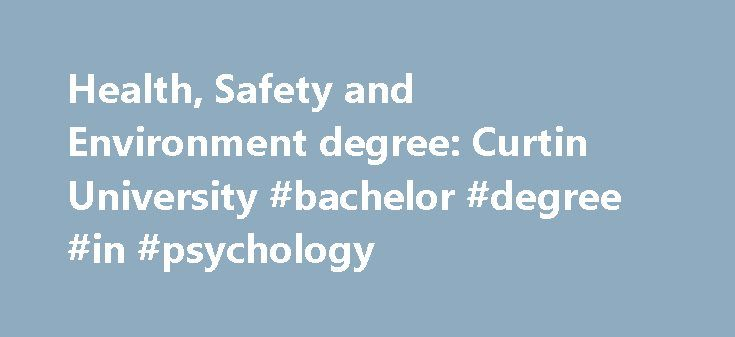 Health, Safety and Environment degree: Curtin University #bachelor #degree #in #psychology http://degree.remmont.com/health-safety-and-environment-degree-curtin-university-bachelor-degree-in-psychology/  #health and safety degree # Health, Safety and Environment Course overview This course is designed to prepare you for employment in the expanding area of health, safety and environment. In this course you will develop the skills to create, maintain…