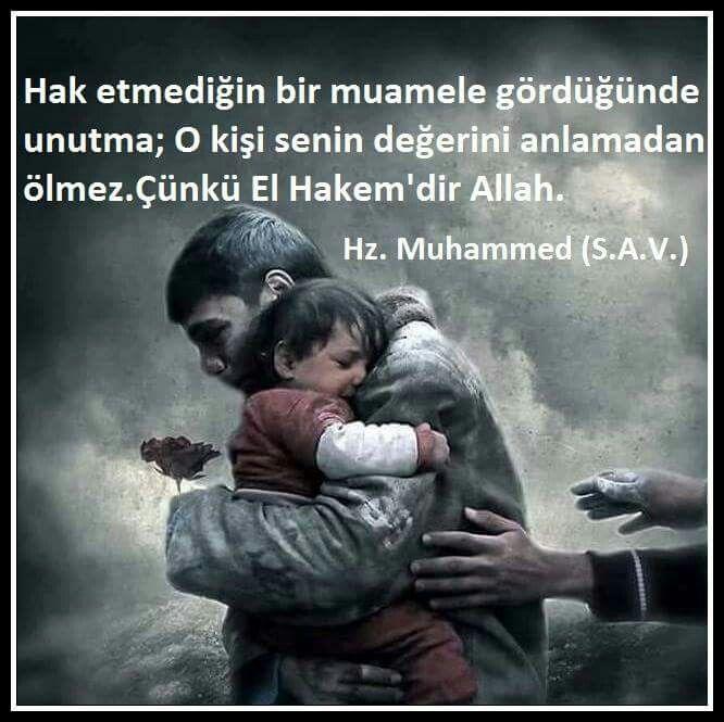 Hak etmediğin bir muamele gördüğünde unutma;  O kişi senin değerini anlamadan ölmez..  Çünkü El Hakem'dir Allah.  Hz. Muhammed (S.A.V.)