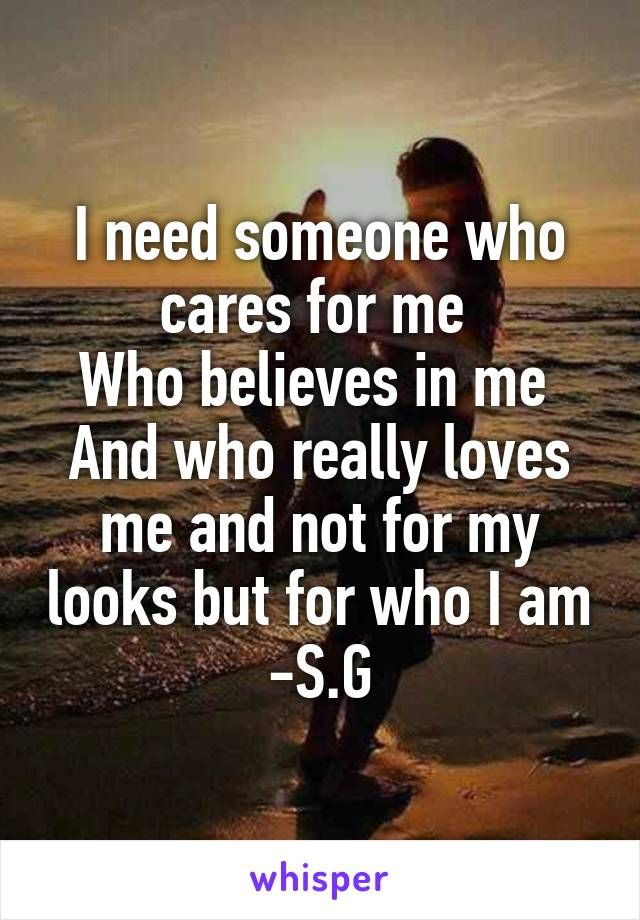 I need someone who cares for me  Who believes in me  And who really loves me and not for my looks but for who I am -S.G