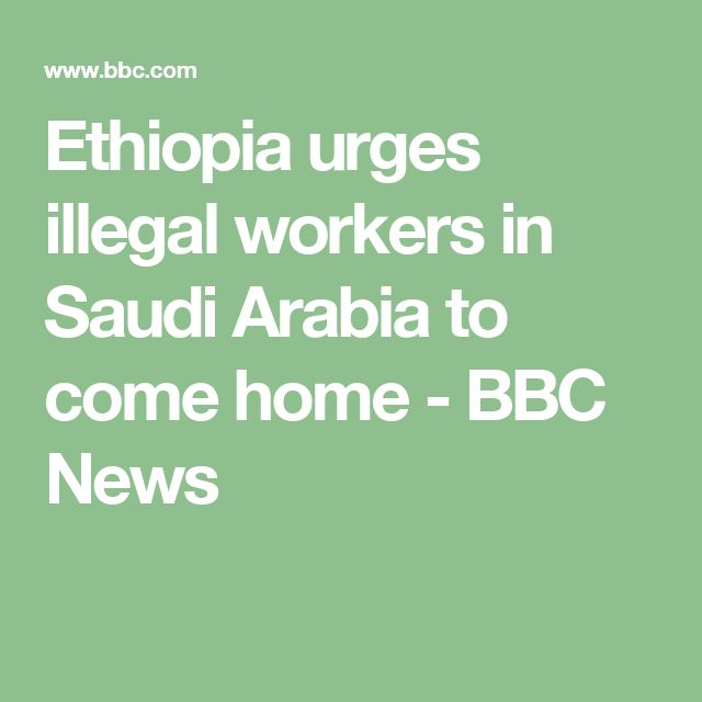 Ethiopia urges illegal workers in Saudi Arabia to come home - BBC News