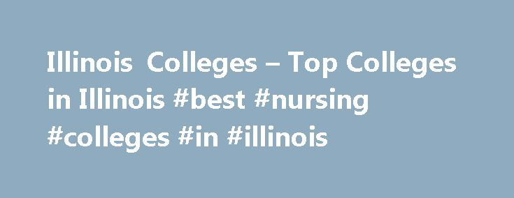 Illinois Colleges – Top Colleges in Illinois #best #nursing #colleges #in #illinois http://oklahoma.nef2.com/illinois-colleges-top-colleges-in-illinois-best-nursing-colleges-in-illinois/  # Illinois Colleges Illinois is the most populated state in the Midwest and home to over 300 colleges and universities. While the Chicago metropolitan area alone has over 250 post secondary education institutions, the selection of colleges in Illinois reaches far beyond the bustling Lake Michigan city with…