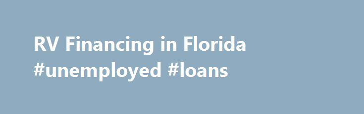 RV Financing in Florida #unemployed #loans http://loans.remmont.com/rv-financing-in-florida-unemployed-loans/  #rv loan calculator # Great Rates On RV Financing In Florida Why Finance Your RV? When you finance your purchase instead of liquidating assets or paying cash, you maintain your personal financial flexibility. Plus, your RV may qualify for some of the same tax benefits as a second home mortgage. Of course, check with your […]The post RV Financing in Florida #unemployed #loans…
