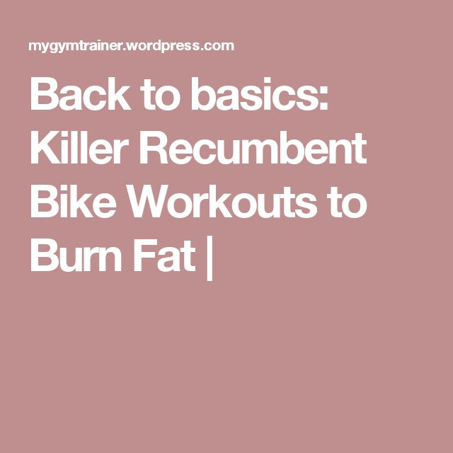 Back to basics: Killer Recumbent Bike Workouts to Burn Fat |