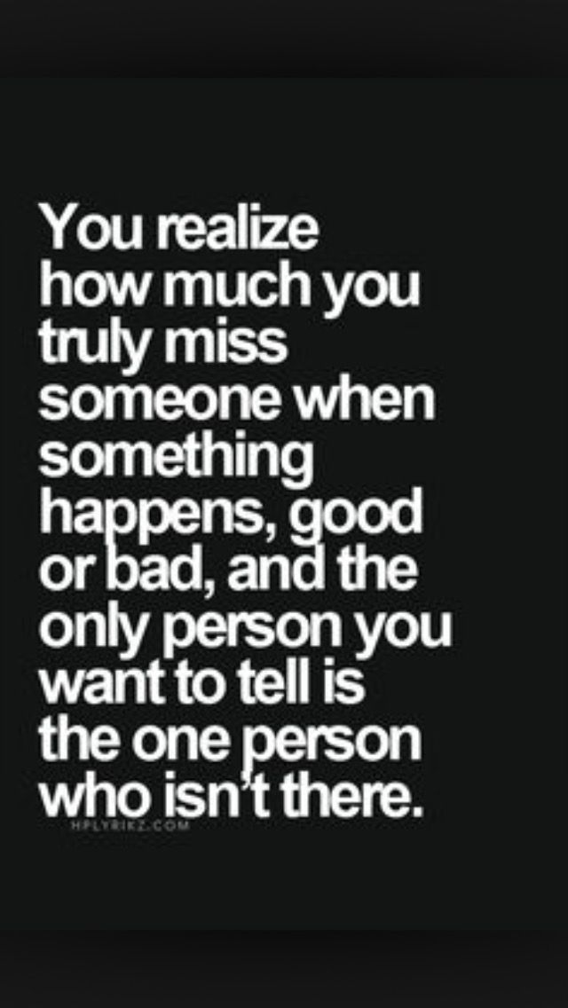 You realize how much you truly miss someone when something happens, good or bad, and the person you want to tell is the person who isn't there!