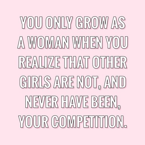 You grow when you know other woman are not your competition!