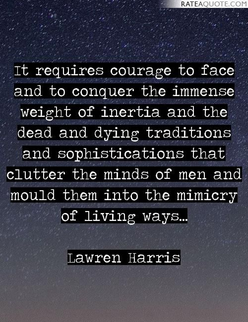 It requires courage to face and to conquer the immense weight of inertia and the dead and dying traditions and sophistications that clutter the minds...