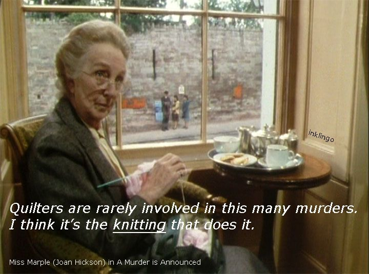 Yes, Miss Marple you're probably right! Agatha Christie's Miss Marple (Joan Hickson) is a favorite!