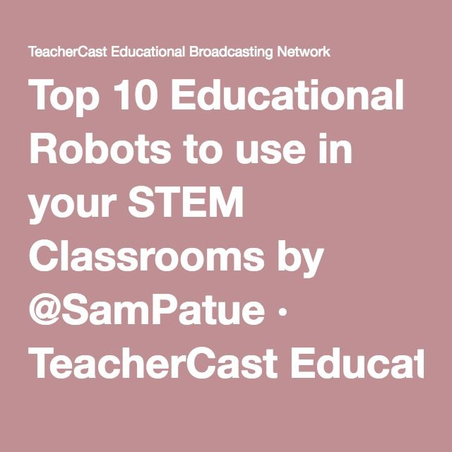 Top 10 Educational Robots to use in your STEM Classrooms by @SamPatue · TeacherCast Educational Broadcasting NetworkbySam Patterson