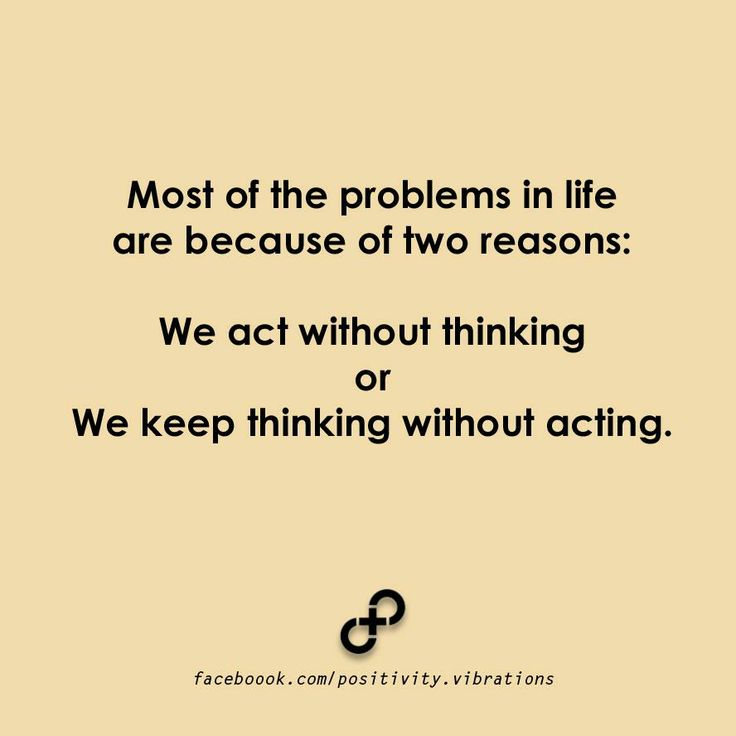 Most of the problems in life are because of two reasons: We act without thinking..Or..We keep thinking without acting.