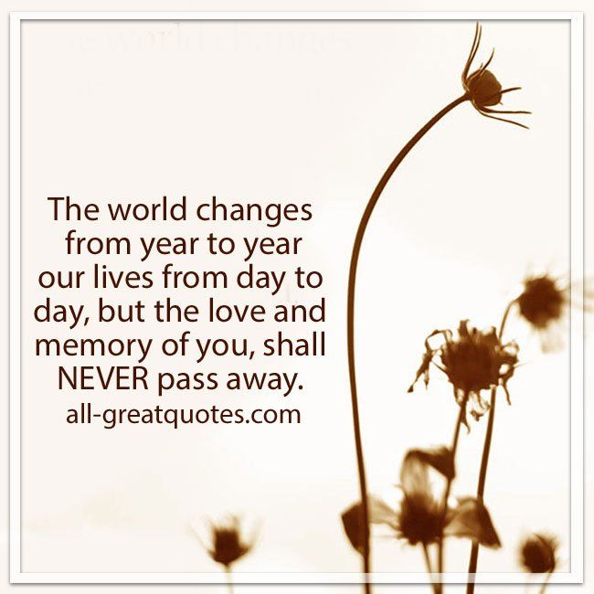The world changes from year to year, our lives from day to day but the love and memory of you, shall never pass away.   all-greatquotes.com #Grief #Verse #Poems