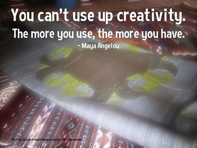 You can't use up creativity; the more you use, the more you have - Maya Angelou @QuoteResearch | Flickr - Photo Sharing!