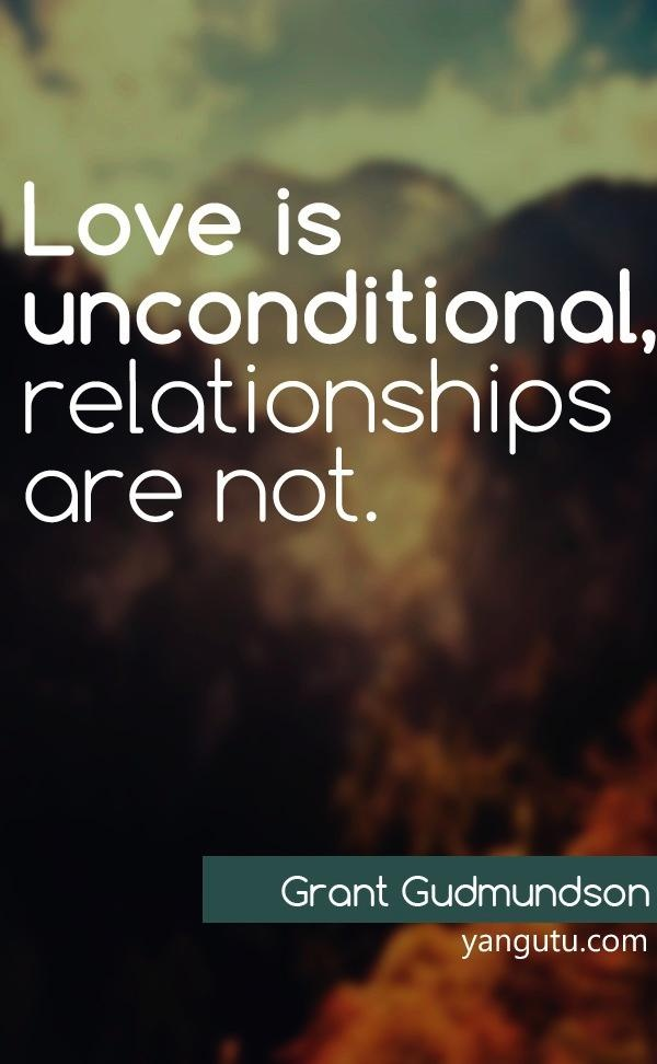 Love is unconditional, relationships are not, ~ Grant Gudmundson <3 Love Sayings #quotes, #love, #sayings, https://apps.facebook.com/yangutu