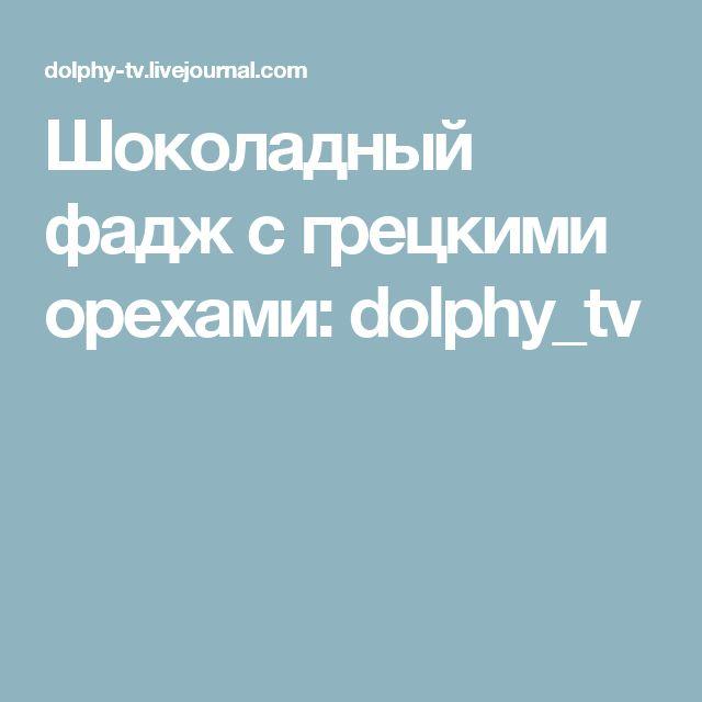 Шоколадный фадж с грецкими орехами: dolphy_tv