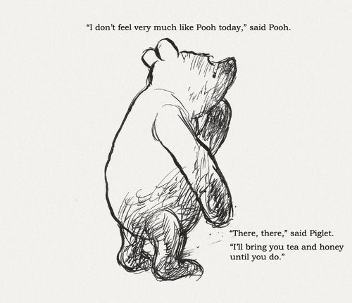 """""""I don't feel very much like Pooh today,"""" said Pooh.  """"There, there,"""" said Piglet.  """"I'll bring you tea and honey until you do."""""""
