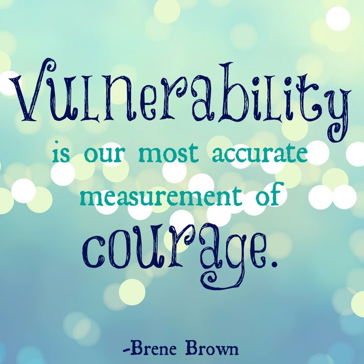 Vulnerability is our most accurate measurement of courage. ~Brene Brown