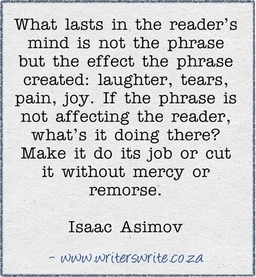 What lasts in the reader's mind is not the phrase but the effect the phrase created: laughter, tears, pain, joy. If the phrase is not affecting the reader, what's it doing there? Make it do its job or cut it without mercy or remorse. -Isaac Asimov