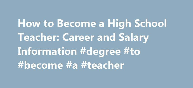 How to Become a High School Teacher: Career and Salary Information #degree #to #become #a #teacher http://charlotte.remmont.com/how-to-become-a-high-school-teacher-career-and-salary-information-degree-to-become-a-teacher/  # High School Teacher Career Guide A secondary school teacher instructs students in grades 9 through 12 in both public and private educational institutions. The primary objective of these teachers is to educate students and prepare them for college and the job market. This…