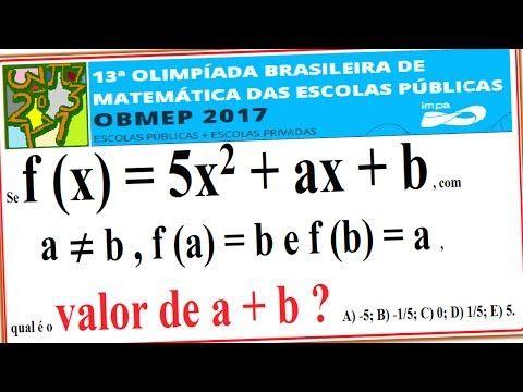 CURSO DE RACIOCÍNIO LÓGICO MATEMÁTICO NUMÉRICO QUANTITATIVO RESOLUÇÃO DA QUESTÃO DA PROVA NÍVEL E FASE DA OBMEP DE 2017 QUESTÃO RESOLVIDA DA 13ª OLIMPÍADA BRASILEIRA DE MATEMÁTICA DAS ESCOLAS PÚBLICAS E COLÉGIOS OU ESTABELECIMENTOS PARTICULARES OU PRIVADOS.  Nível 3 – 1º, 2º e 3º anos do Ensino Médio – 1ª Fase – Questão 7 – 06/06/2017.  Questão 7. Se f (x) = 5x2 + ax + b , com a ≠ b , f (a) = b e f (b) = a , qual é o valor de a + b ? A) -5; B) -1/5; C) 0; D) 1/5; E) 5.  Data do exame: 6 DE…