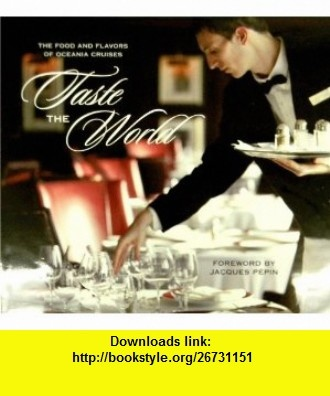 Taste the World  The Food and Flavors of Oceania Cruises Jacques Pepin ,   ,  , ASIN: B005MIR35K , tutorials , pdf , ebook , torrent , downloads , rapidshare , filesonic , hotfile , megaupload , fileserve