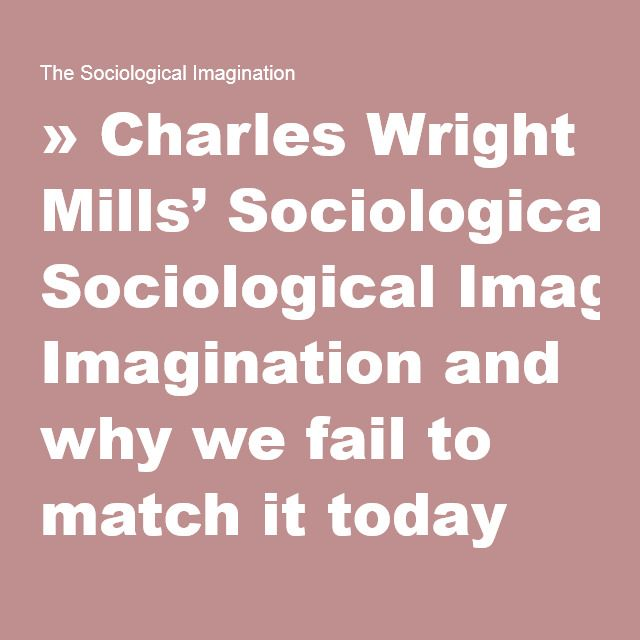 the definition and application of social imagination by c wright mills What is the sociological imagination a: named c wright mills play out as a result of how people differ in terms of historical or social.