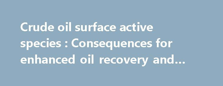 Crude oil surface active species : Consequences for enhanced oil recovery and emulsion stability https://betiforexcom.livejournal.com/28070828.html  The physical-chemistry of the brine-crude oil interface is immensely complex, due to the complexity of the crude itself, and access to the detailed ...The post Crude oil surface active species : Consequences for enhanced oil rec...The post Crude oil surface active species : Consequences for enhanced oil recovery and emulsion stability appeared…