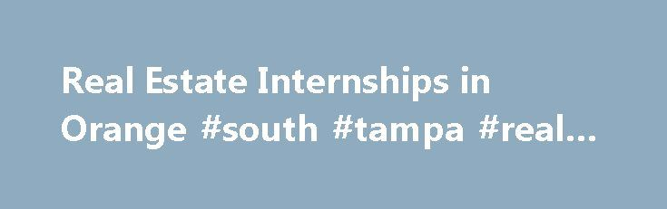 Real Estate Internships in Orange #south #tampa #real #estate http://real-estate.remmont.com/real-estate-internships-in-orange-south-tampa-real-estate/  #real estate orange # Find Real Estate Internships in Orange County, CA Are you looking for a Real Estate internship in Orange County, CA? Real Estate internships are the best way to bridge the gap between going to school and landing great job. Internships can help provide valuable work experience by learning the ropes from… Read More »The…