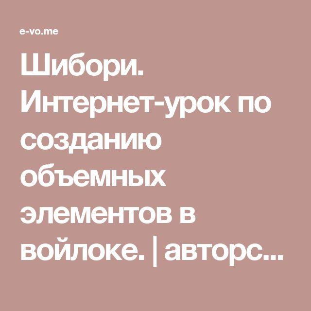 Шибори. Интернет-урок по созданию объемных элементов в войлоке. | авторские работы Елены Волковой
