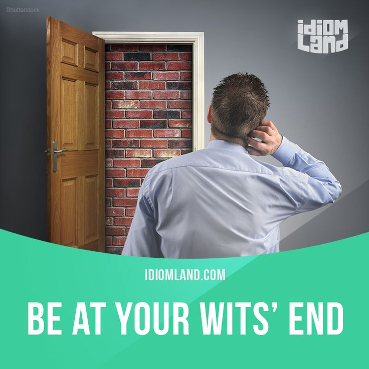 """""""Be at your wits' end"""" means """"to be worried about something and not know what you should do next"""". Example: Can you help me to solve this problem? I'm at my wits' end."""