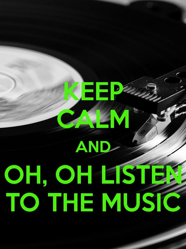 KEEP CALM AND  OH, OH LISTEN  TO THE MUSIC