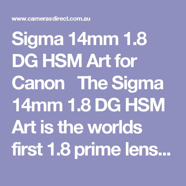 Sigma 14mm 1.8 DG HSM Art for Canon   The Sigma 14mm 1.8 DG HSM Art is the worlds first 1.8 prime lens at the 14mm focal length. This fast wide prime features the same largeaspherical element touted in the Sigma 12-24mm F4 Art to control distortion and create stunningimagery